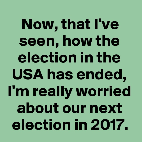 Now, that I've seen, how the election in the USA has ended, I'm really worried about our next election in 2017.