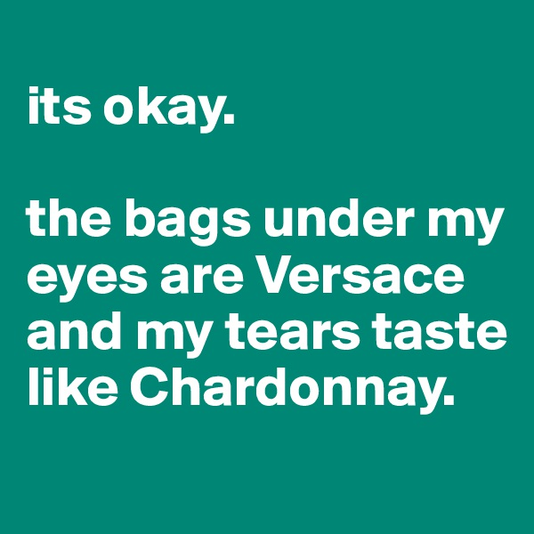 its okay.  the bags under my eyes are Versace and my tears taste like Chardonnay.