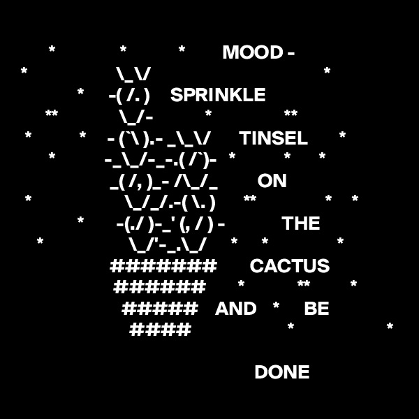*                *             *         MOOD -  *                      \_\/                                           *               *      -( /. )     SPRINKLE       **               \_/-             *                  **  *            *     - (`\ ).- _\_\/       TINSEL        *        *            -_\_/-_-.( /`)-   *            *       *                       _( /, )_- /\_/_          ON  *                       \_/_/.-( \. )       **                 *     *               *        -(./ )-_' (, / ) -              THE     *                     \_/'-_.\_/      *      *                 *                       #######        CACTUS                        ######        *             **          *                          #####    AND    *      BE                            ####                        *                       *                                                                DONE