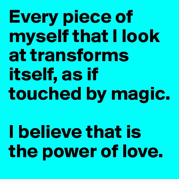 Every piece of myself that I look at transforms itself, as if touched by magic.  I believe that is the power of love.