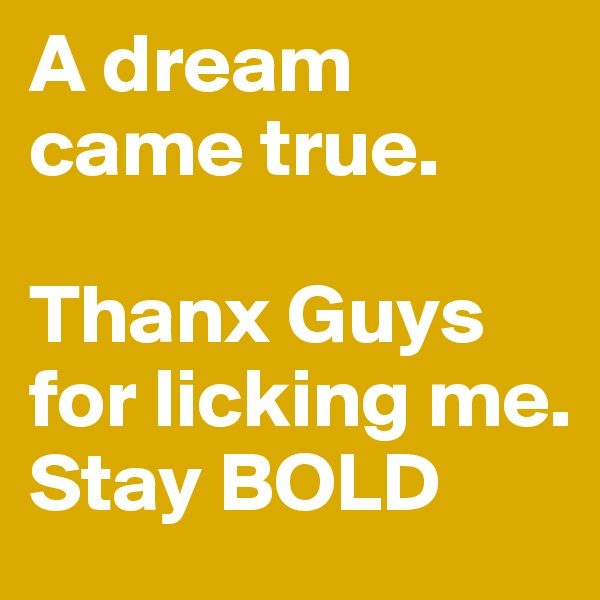 A dream came true.  Thanx Guys for licking me. Stay BOLD