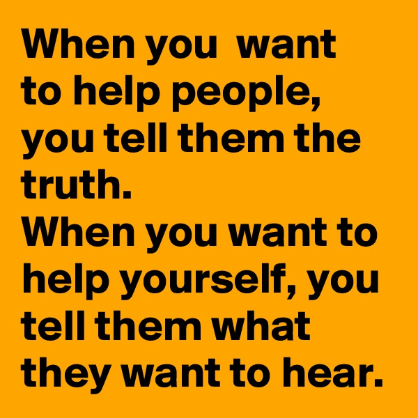 When you  want to help people,  you tell them the truth. When you want to help yourself, you tell them what they want to hear.