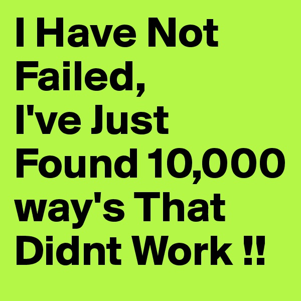 I Have Not Failed, I've Just Found 10,000 way's That Didnt Work !!