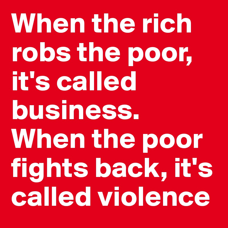 When the rich robs the poor, it's called business. When the poor fights back, it's called violence