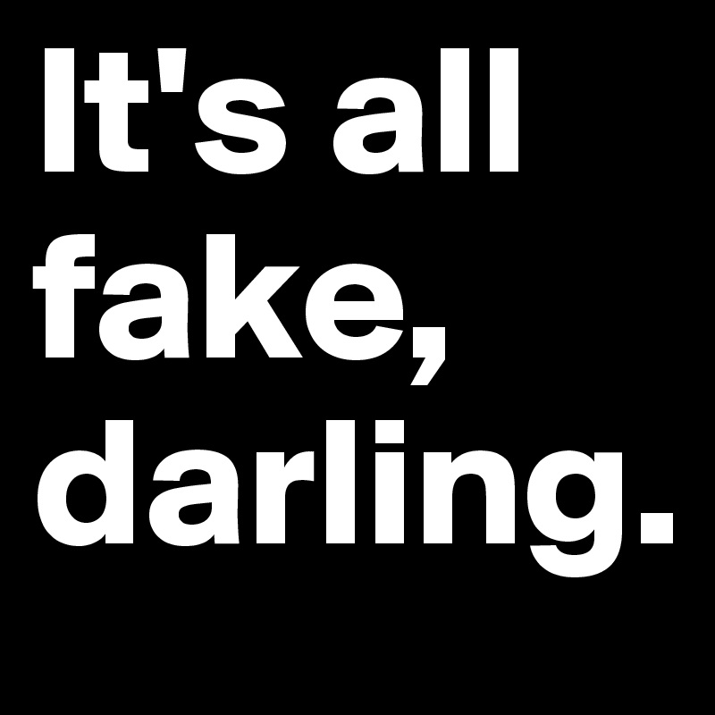 It's all fake, darling.