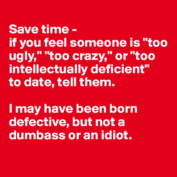 "Save time -  if you feel someone is ""too ugly,"" ""too crazy,"" or ""too intellectually deficient""  to date, tell them.  I may have been born defective, but not a dumbass or an idiot."