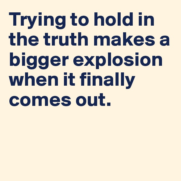 Trying to hold in the truth makes a bigger explosion when it finally comes out.