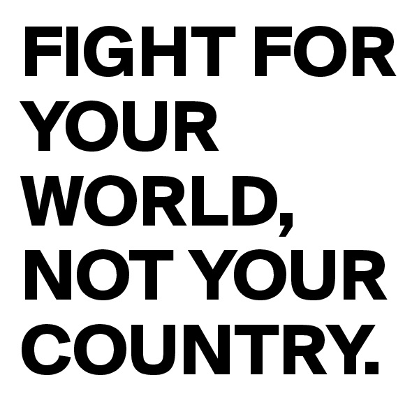 FIGHT FOR YOUR WORLD, NOT YOUR COUNTRY.