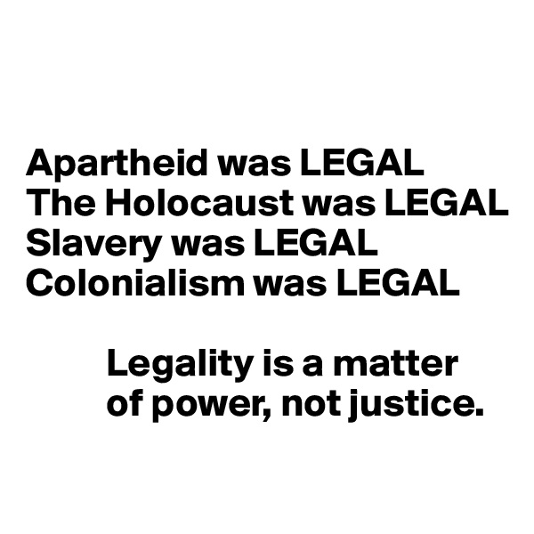 Apartheid was LEGAL  The Holocaust was LEGAL Slavery was LEGAL  Colonialism was LEGAL            Legality is a matter            of power, not justice.