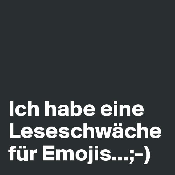 Ich habe eine Leseschwäche  für Emojis...;-)