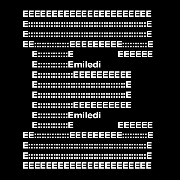 EEEEEEEEEEEEEEEEEEEEEE        E:::::::::::::::::::::::::::::::::::::::::::::::E        E:::::::::::::::::::::::::::::::::::::::::::::::E        EE::::::::::::::EEEEEEEEE::::::::::E             E::::::::::::E                       EEEEEE             E::::::::::::Emiledi                          E::::::::::::::EEEEEEEEEE                E:::::::::::::::::::::::::::::::::::E                E:::::::::::::::::::::::::::::::::::E                E::::::::::::::EEEEEEEEEE                E::::::::::::Emiledi                          E::::::::::::E                       EEEEEE        EE::::::::::::::EEEEEEEEE::::::::::E        E:::::::::::::::::::::::::::::::::::::::::::::::E        E:::::::::::::::::::::::::::::::::::::::::::::::E        EEEEEEEEEEEEEEEEEEEEEE