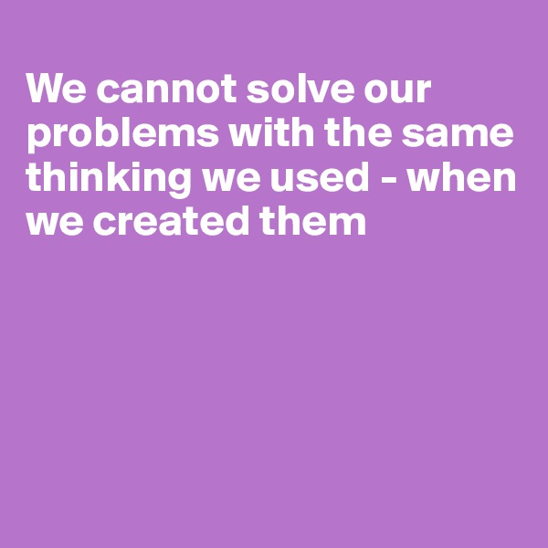 We cannot solve our problems with the same thinking we used - when we created them
