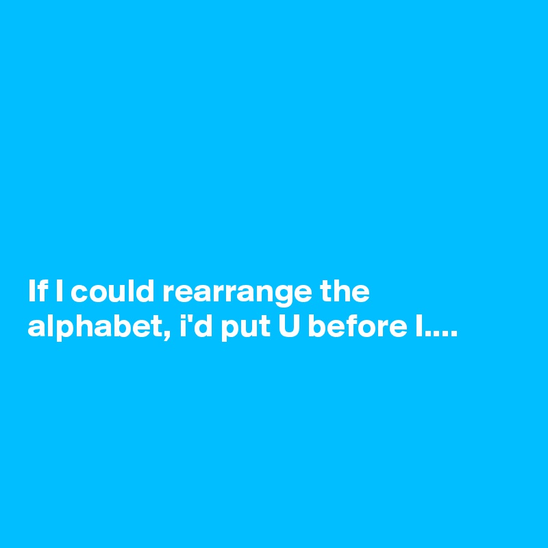 If I could rearrange the alphabet, i'd put U before I....