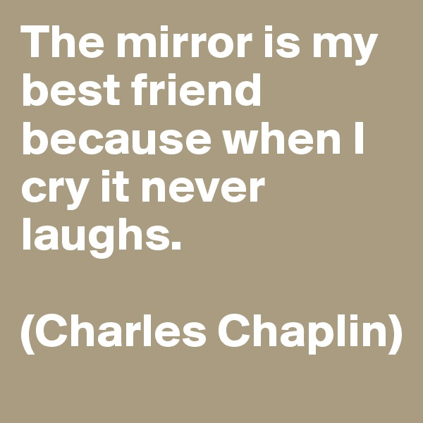The mirror is my best friend because when I cry it never laughs.  (Charles Chaplin)