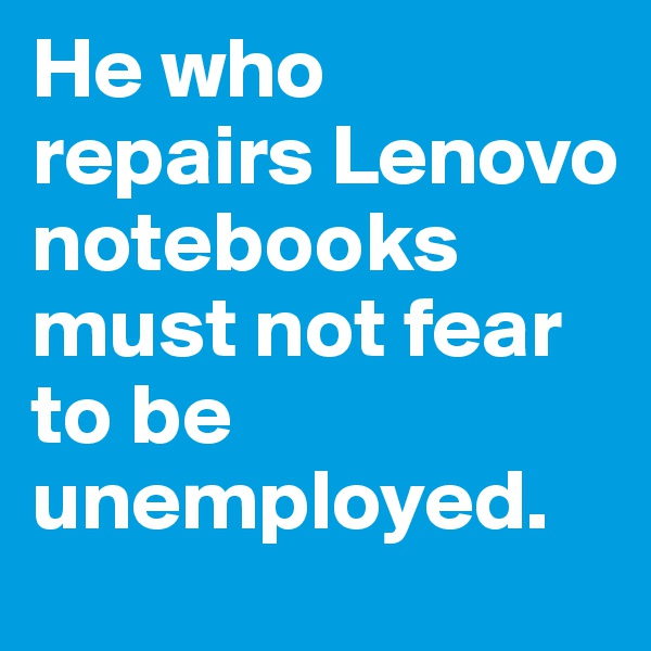 He who repairs Lenovo notebooks must not fear to be unemployed.