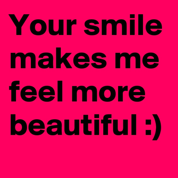 Your smile makes me feel more beautiful :)