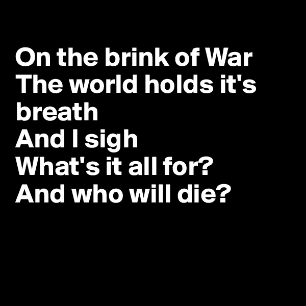 On the brink of War The world holds it's breath And I sigh What's it all for? And who will die?