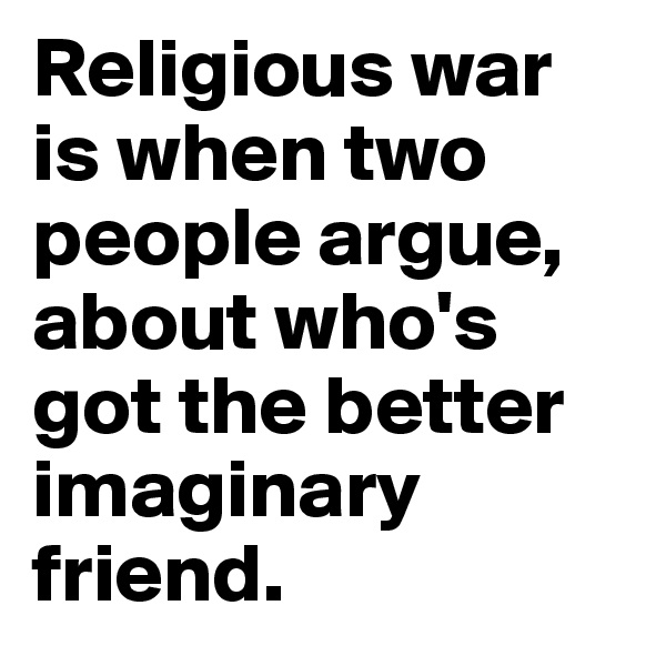 Religious war is when two people argue, about who's got the better imaginary friend.