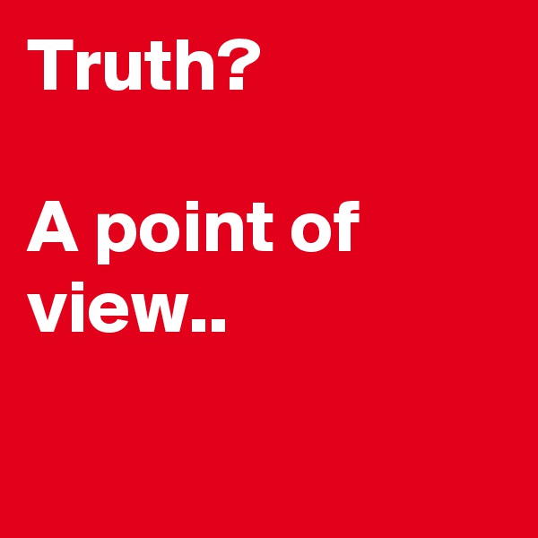 Truth?  A point of view..