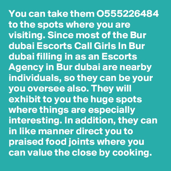You can take them O555226484 to the spots where you are visiting. Since most of the Bur dubai Escorts Call Girls In Bur dubai filling in as an Escorts Agency in Bur dubai are nearby individuals, so they can be your you oversee also. They will exhibit to you the huge spots where things are especially interesting. In addition, they can in like manner direct you to praised food joints where you can value the close by cooking.