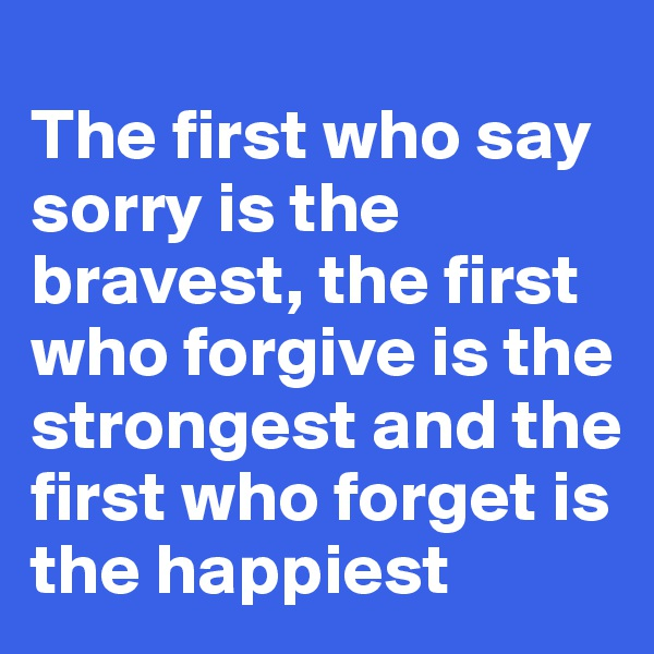 The first who say sorry is the bravest, the first who forgive is the strongest and the first who forget is the happiest