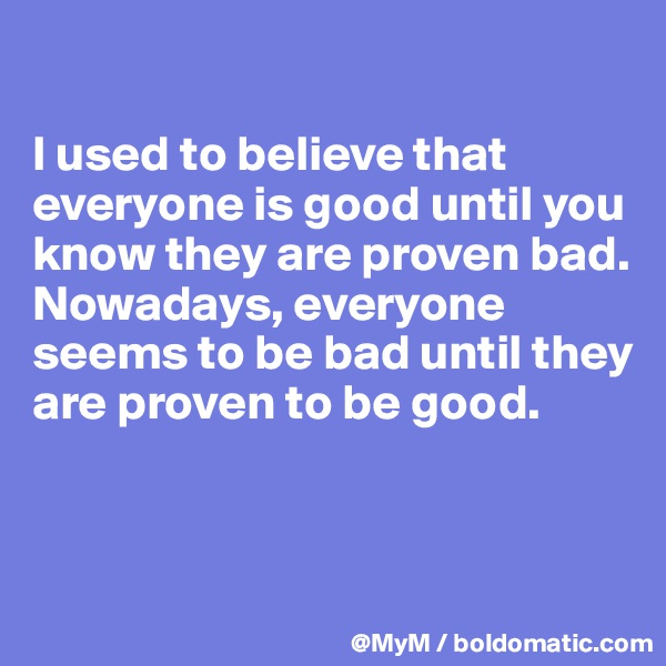 I used to believe that everyone is good until you know they are proven bad.  Nowadays, everyone seems to be bad until they are proven to be good.