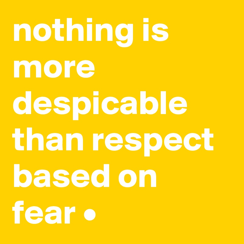 nothing is more despicable than respect based on fear •