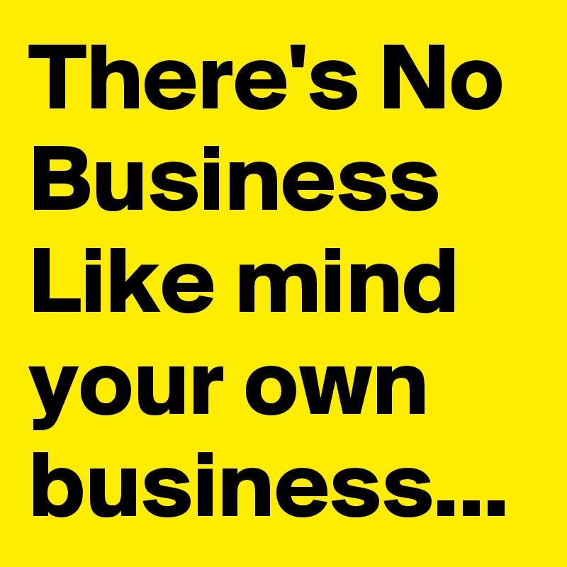 There's No Business Like mind your own business...
