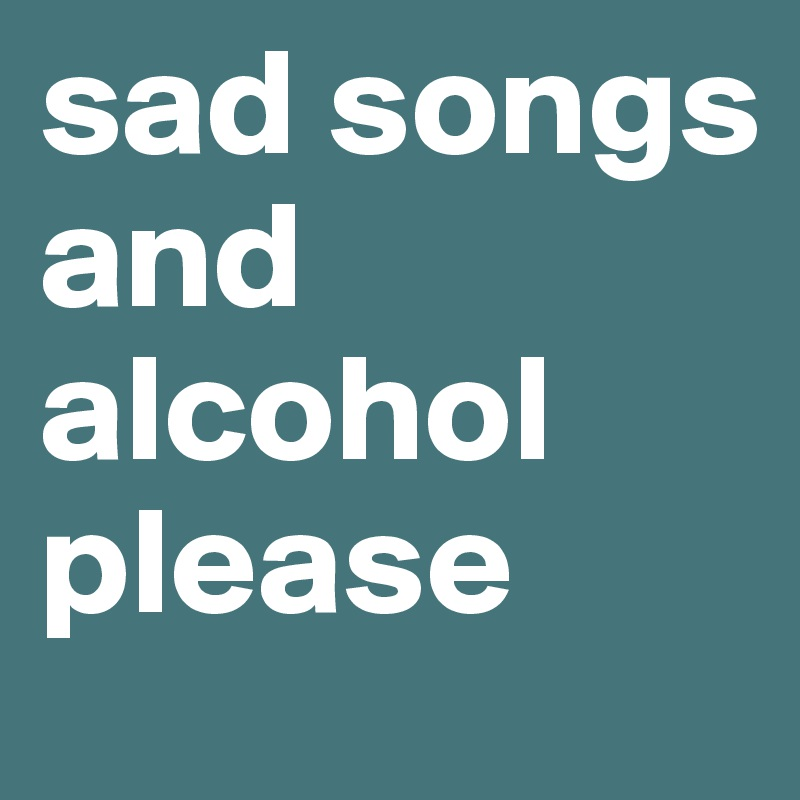 sad songs and alcohol please
