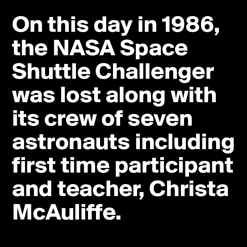On this day in 1986, the NASA Space Shuttle Challenger was lost along with its crew of seven astronauts including first time participant and teacher, Christa McAuliffe.