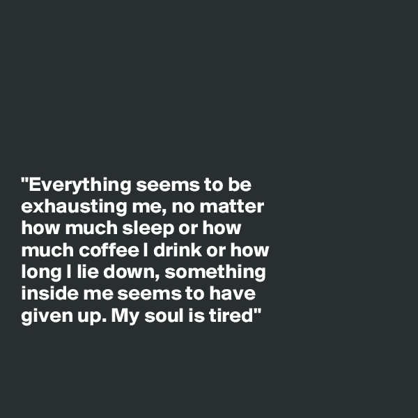 """Everything seems to be exhausting me, no matter how much sleep or how much coffee I drink or how long I lie down, something inside me seems to have given up. My soul is tired"""
