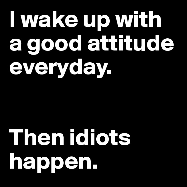 I wake up with a good attitude everyday.    Then idiots happen.