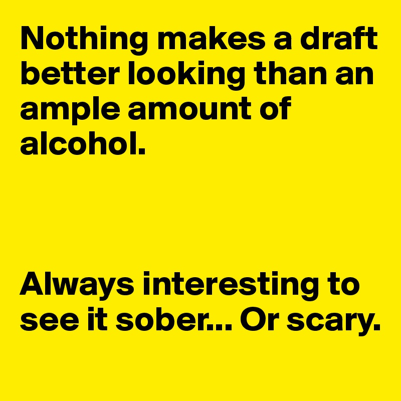 Nothing makes a draft better looking than an ample amount of alcohol.    Always interesting to see it sober... Or scary.