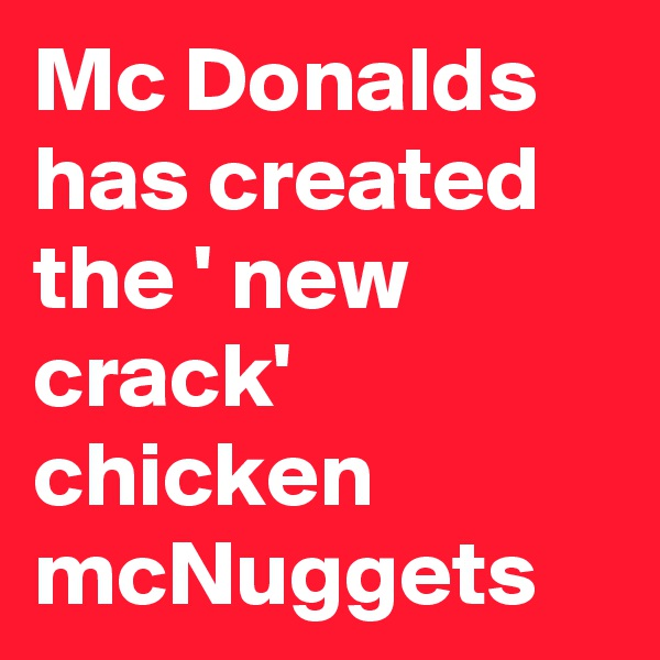 Mc Donalds has created the ' new crack' chicken mcNuggets