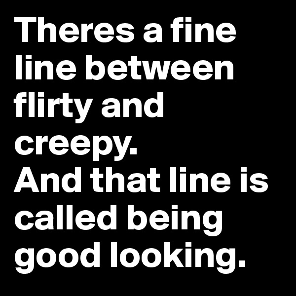 Theres a fine line between flirty and creepy.  And that line is called being good looking.