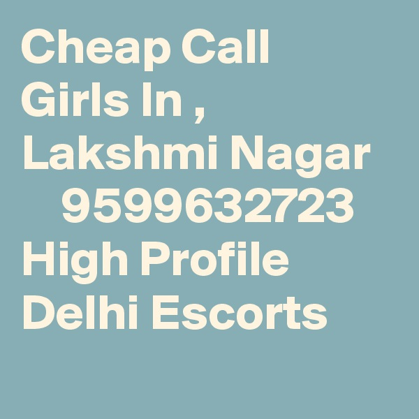 Cheap Call Girls In , Lakshmi Nagar      9599632723    High Profile Delhi Escorts