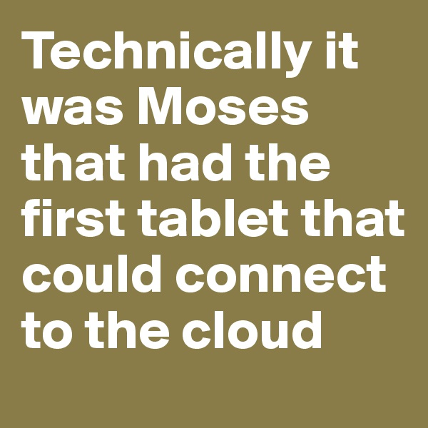 Technically it was Moses that had the first tablet that could connect to the cloud