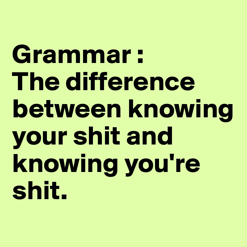 Grammar : The difference between knowing your shit and knowing you're shit.