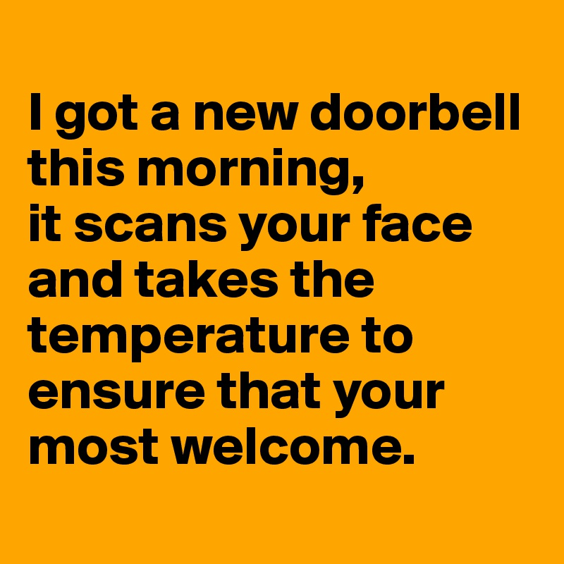 I got a new doorbell this morning,  it scans your face and takes the temperature to ensure that your most welcome.