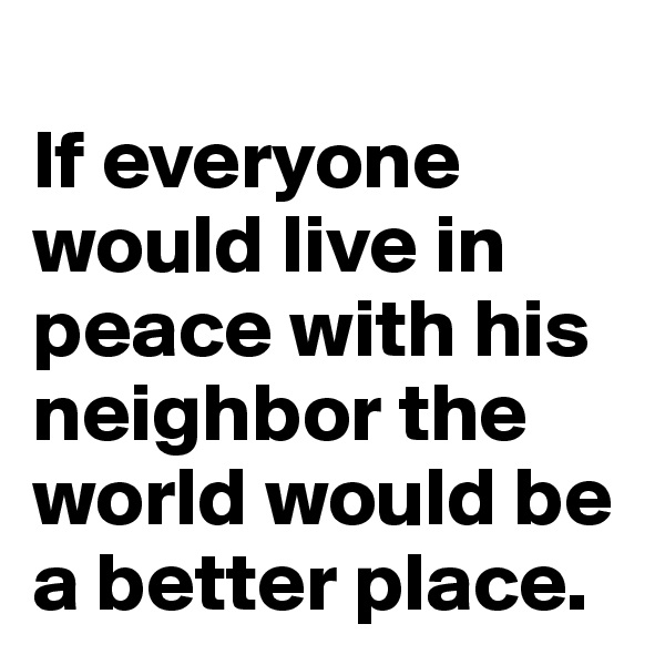 If everyone would live in peace with his neighbor the world would be a better place.