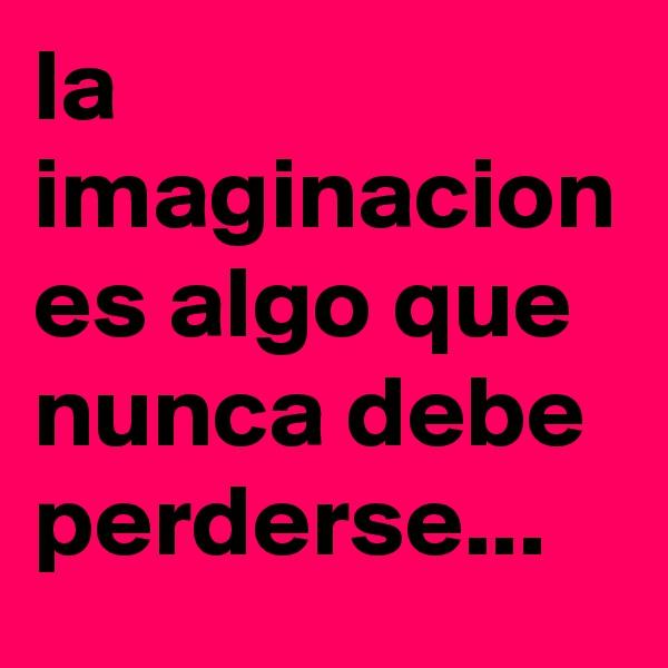 la imaginacion es algo que nunca debe perderse...