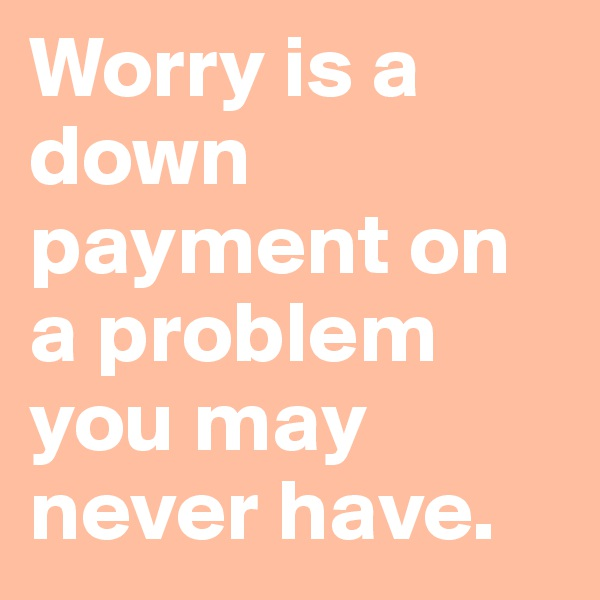 Worry is a down payment on a problem you may never have.