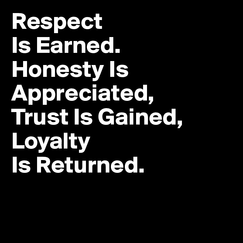 Respect Is Earned. Honesty Is Appreciated, Trust Is Gained, Loyalty Is Returned.