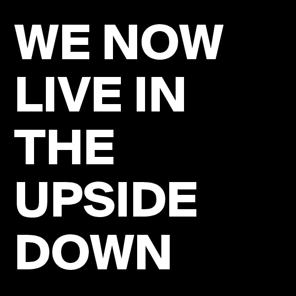 WE NOW LIVE IN THE UPSIDE DOWN