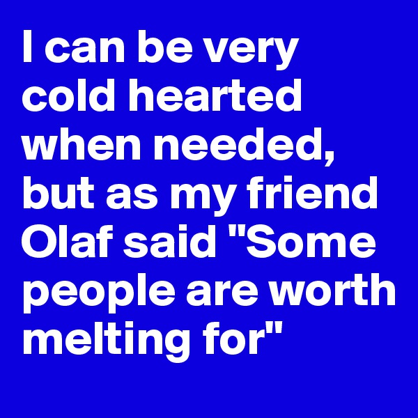 """I can be very cold hearted when needed, but as my friend Olaf said """"Some people are worth melting for"""""""