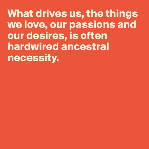 What drives us, the things we love, our passions and our desires, is often hardwired ancestral necessity.