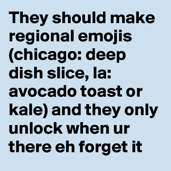 They should make regional emojis (chicago: deep dish slice, la: avocado toast or kale) and they only unlock when ur there eh forget it