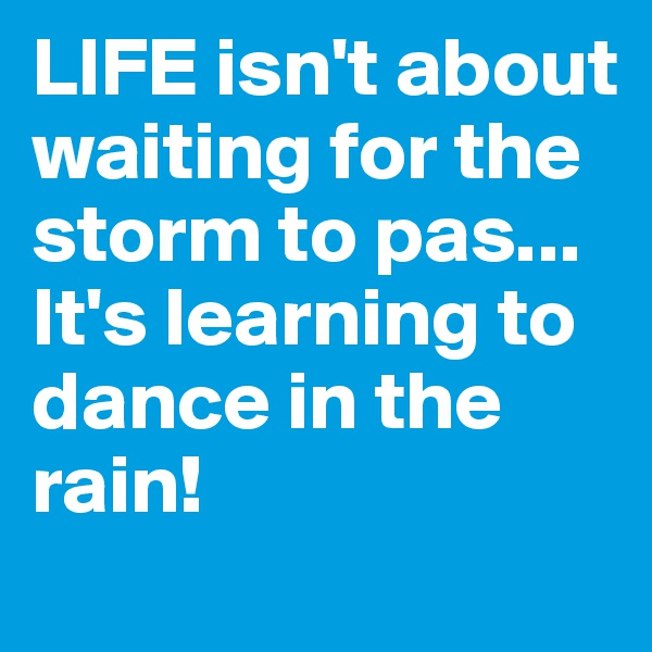 LIFE isn't about waiting for the storm to pas... It's learning to dance in the rain!
