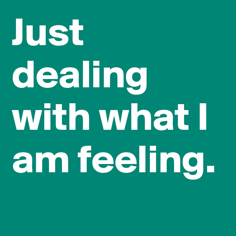 Just dealing with what I am feeling.