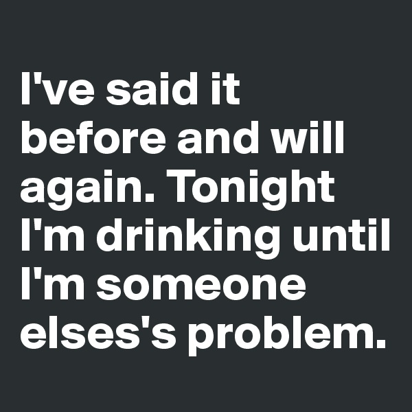I've said it before and will again. Tonight I'm drinking until I'm someone elses's problem.